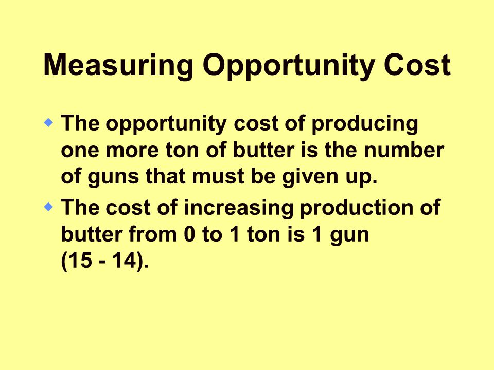 Measuring Opportunity Cost  The opportunity cost of producing one more ton of butter is the number of guns that must be given up.  The cost of incre