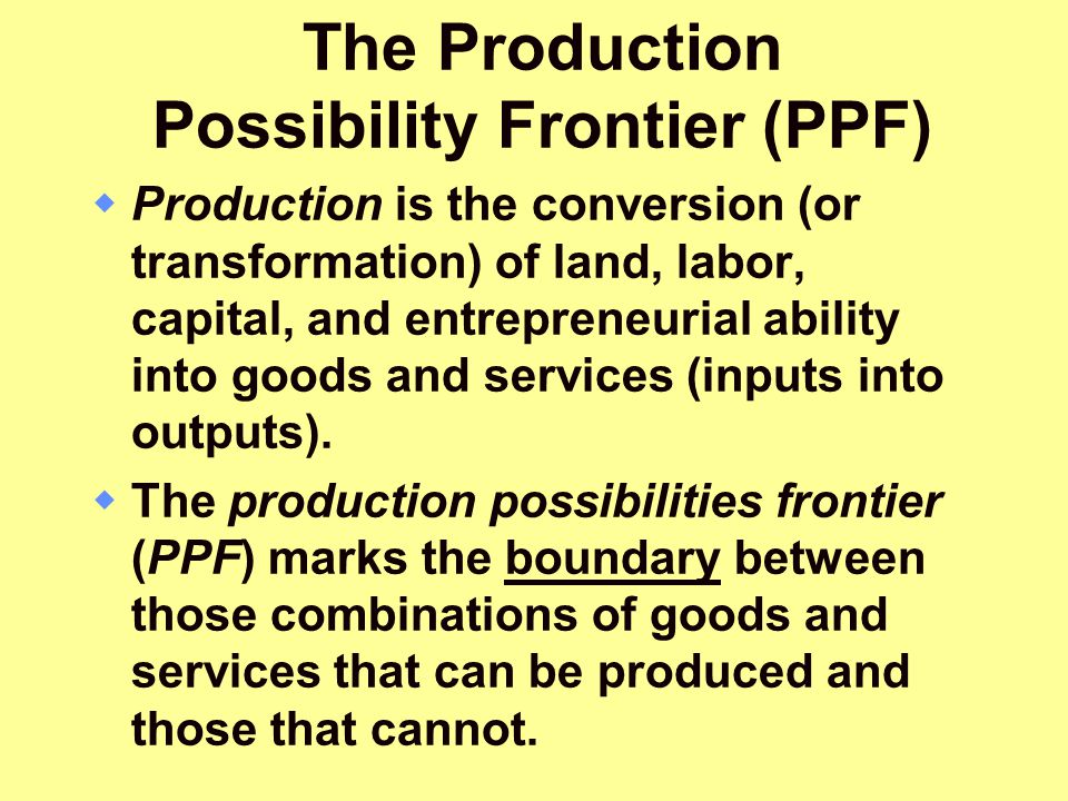 The Production Possibility Frontier (PPF)  Production is the conversion (or transformation) of land, labor, capital, and entrepreneurial ability into
