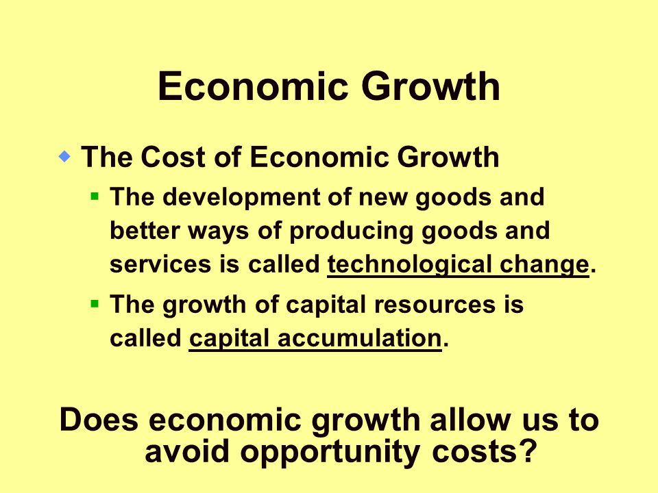 Economic Growth  The Cost of Economic Growth  The development of new goods and better ways of producing goods and services is called technological c