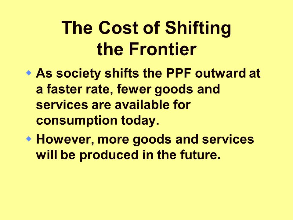 The Cost of Shifting the Frontier  As society shifts the PPF outward at a faster rate, fewer goods and services are available for consumption today.