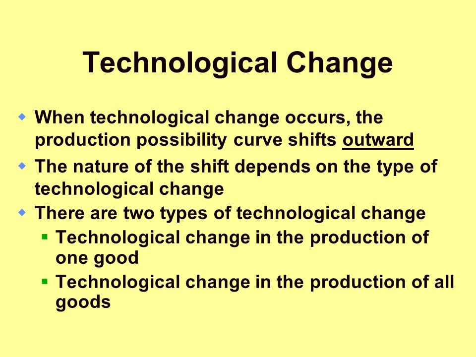 Technological Change  When technological change occurs, the production possibility curve shifts outward  The nature of the shift depends on the type