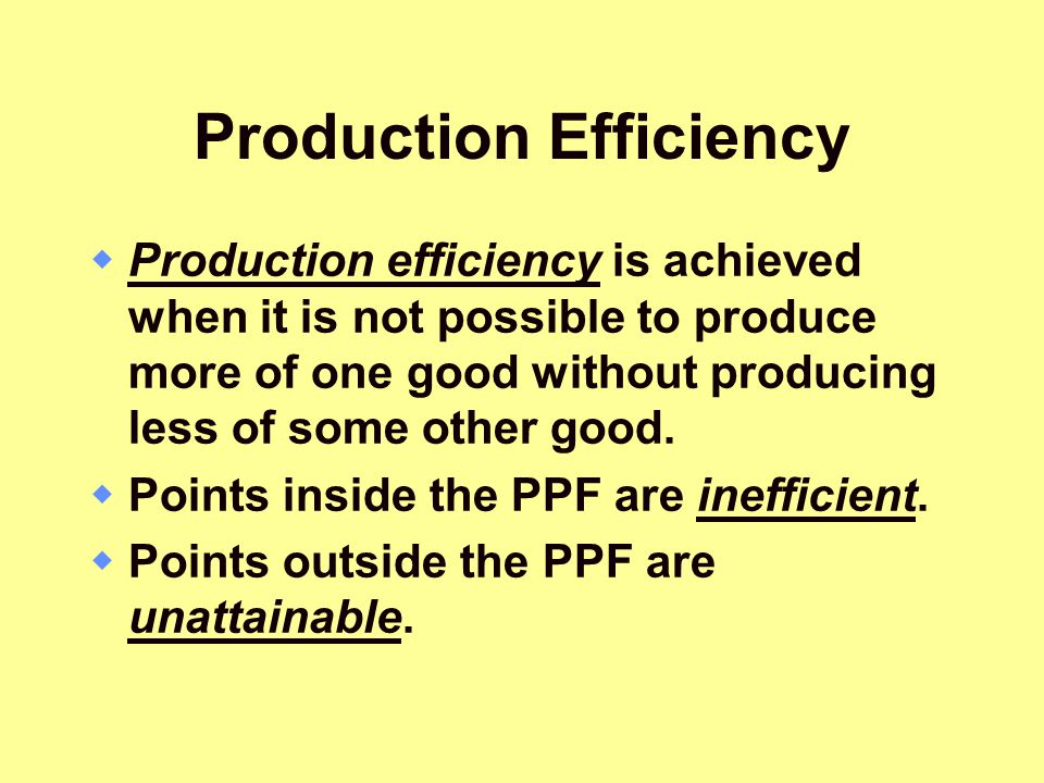 Production Efficiency  Production efficiency is achieved when it is not possible to produce more of one good without producing less of some other goo