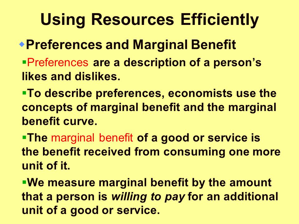 Using Resources Efficiently  Preferences and Marginal Benefit  Preferences are a description of a person's likes and dislikes.  To describe prefere