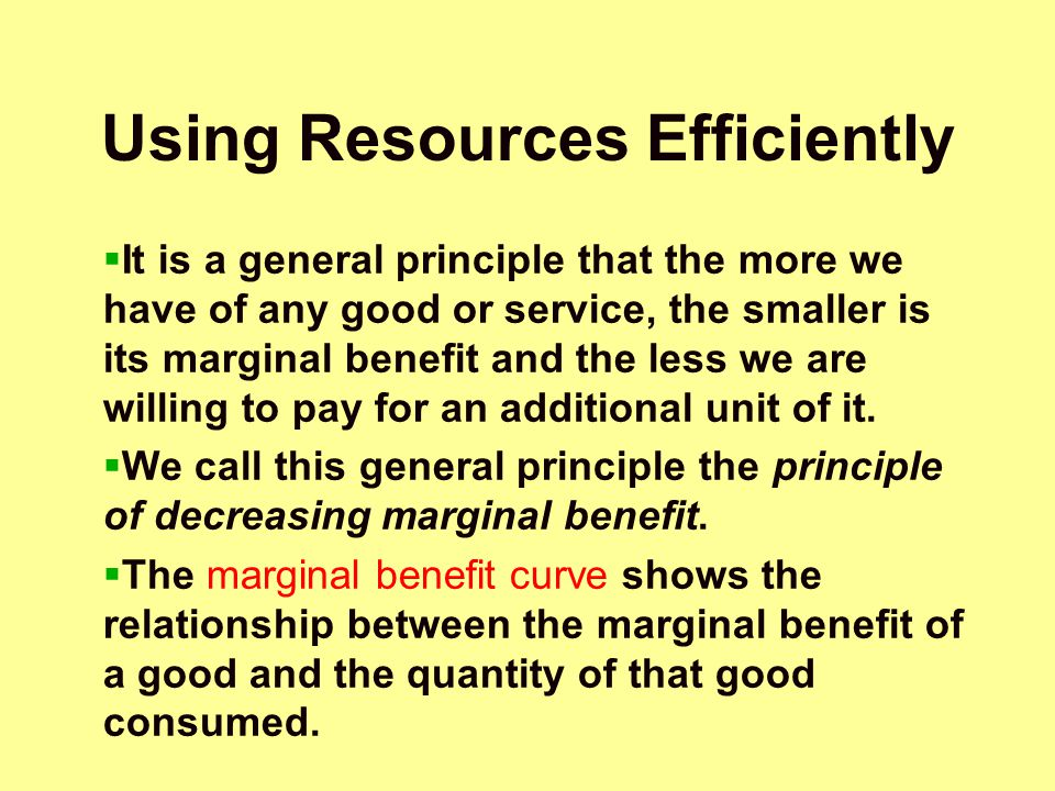 Using Resources Efficiently  It is a general principle that the more we have of any good or service, the smaller is its marginal benefit and the less