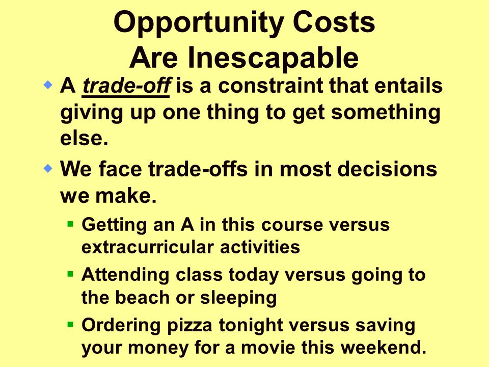 Opportunity Costs Are Inescapable  A trade-off is a constraint that entails giving up one thing to get something else.  We face trade-offs in most d