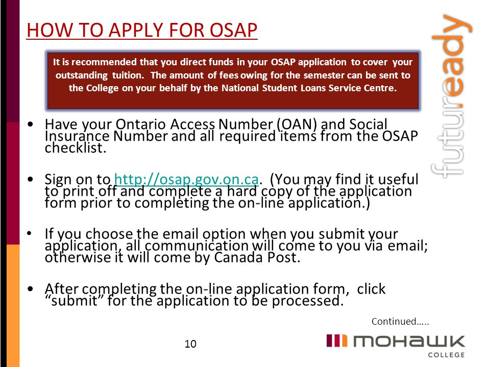 HOW TO APPLY FOR OSAP Have your Ontario Access Number (OAN) and Social Insurance Number and all required items from the OSAP checklist. Sign on to htt
