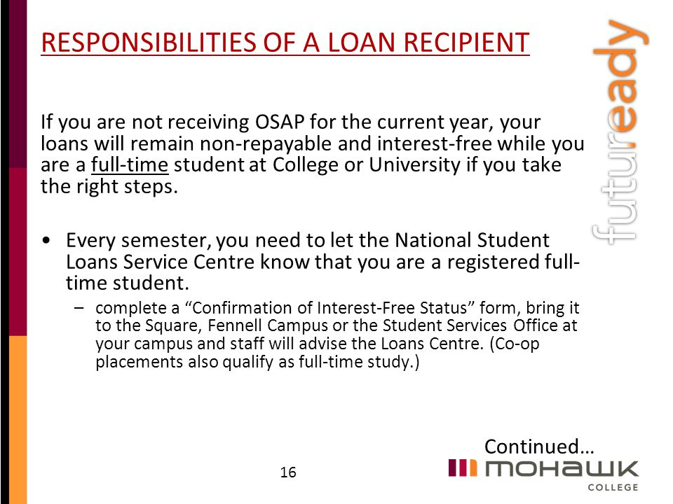 RESPONSIBILITIES OF A LOAN RECIPIENT If you are not receiving OSAP for the current year, your loans will remain non-repayable and interest-free while