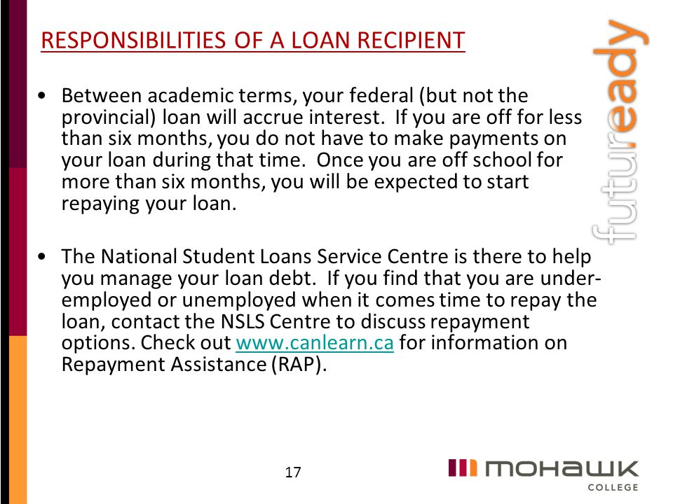 RESPONSIBILITIES OF A LOAN RECIPIENT Between academic terms, your federal (but not the provincial) loan will accrue interest. If you are off for less