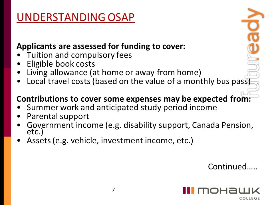 UNDERSTANDING OSAP Applicants are assessed for funding to cover: Tuition and compulsory fees Eligible book costs Living allowance (at home or away fro