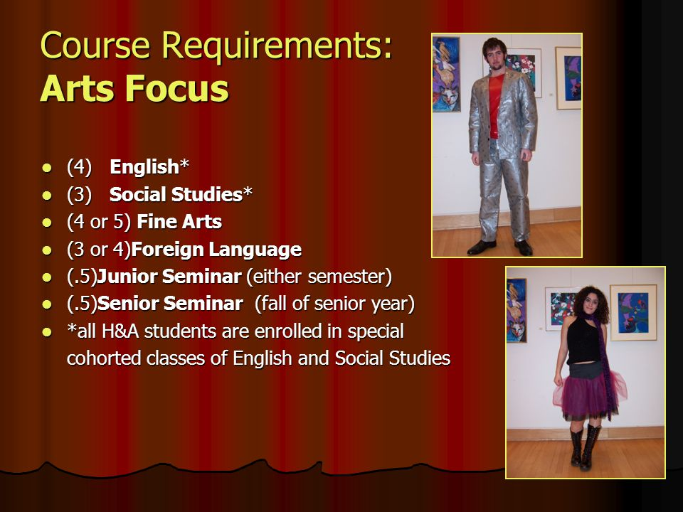 Course Requirements: Arts Focus (4)English* (4)English* (3)Social Studies* (3)Social Studies* (4 or 5) Fine Arts (4 or 5) Fine Arts (3 or 4)Foreign Language (3 or 4)Foreign Language (.5)Junior Seminar (either semester) (.5)Junior Seminar (either semester) (.5)Senior Seminar (fall of senior year) (.5)Senior Seminar (fall of senior year) *all H&A students are enrolled in special *all H&A students are enrolled in special cohorted classes of English and Social Studies