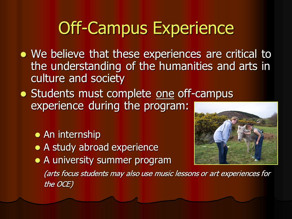 Off-Campus Experience We believe that these experiences are critical to the understanding of the humanities and arts in culture and society We believe that these experiences are critical to the understanding of the humanities and arts in culture and society Students must complete one off-campus experience during the program: Students must complete one off-campus experience during the program: An internship An internship A study abroad experience A study abroad experience A university summer program A university summer program (arts focus students may also use music lessons or art experiences for the OCE)