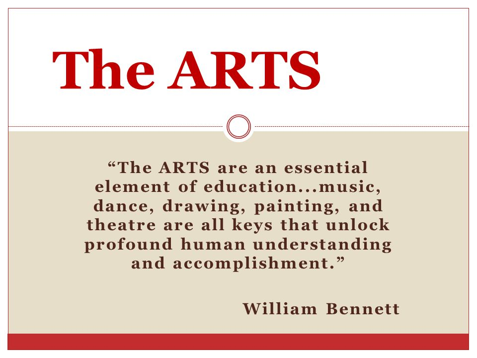 The ARTS are an essential element of education...music, dance, drawing, painting, and theatre are all keys that unlock profound human understanding and accomplishment. William Bennett The ARTS