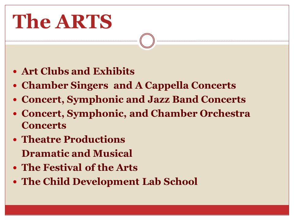 The ARTS Art Clubs and Exhibits Chamber Singers and A Cappella Concerts Concert, Symphonic and Jazz Band Concerts Concert, Symphonic, and Chamber Orchestra Concerts Theatre Productions Dramatic and Musical The Festival of the Arts The Child Development Lab School