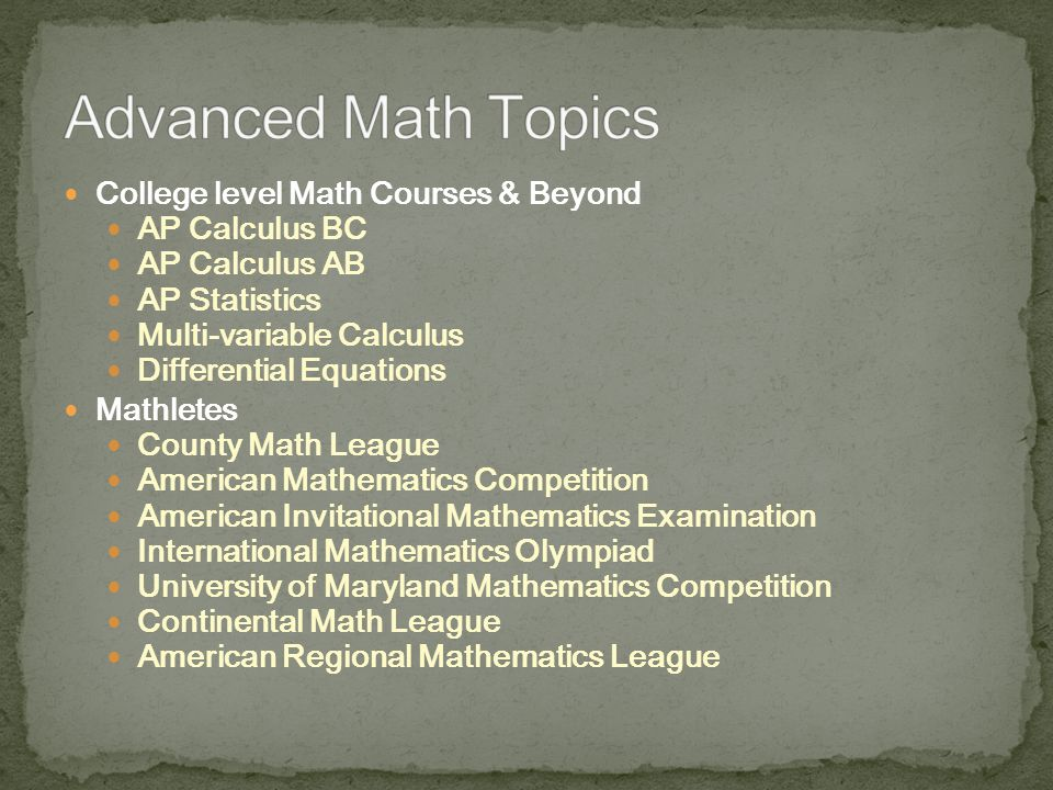 College level Math Courses & Beyond AP Calculus BC AP Calculus AB AP Statistics Multi-variable Calculus Differential Equations Mathletes County Math League American Mathematics Competition American Invitational Mathematics Examination International Mathematics Olympiad University of Maryland Mathematics Competition Continental Math League American Regional Mathematics League