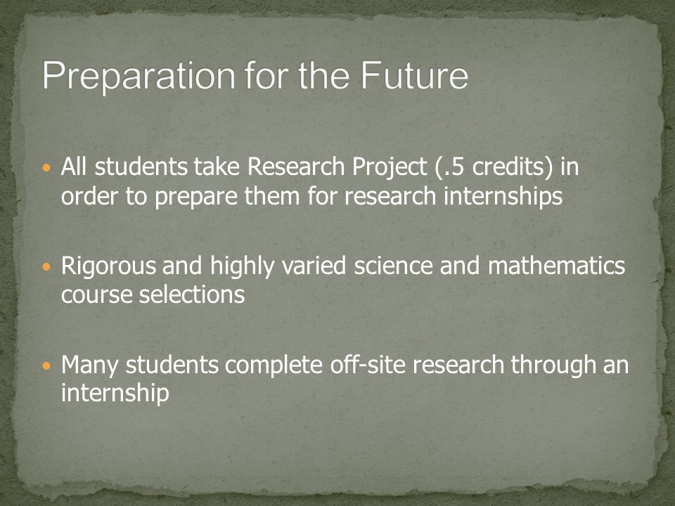 All students take Research Project (.5 credits) in order to prepare them for research internships Rigorous and highly varied science and mathematics course selections Many students complete off-site research through an internship