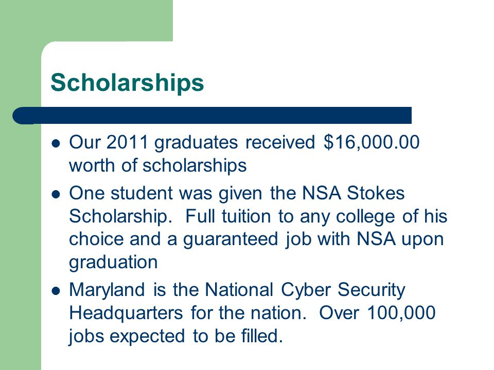 Scholarships Our 2011 graduates received $16,000.00 worth of scholarships One student was given the NSA Stokes Scholarship.