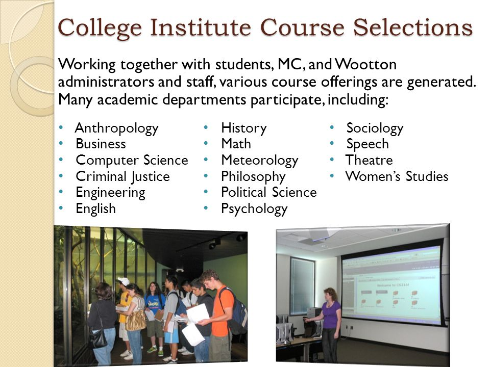 College Institute Course Selections Working together with students, MC, and Wootton administrators and staff, various course offerings are generated.