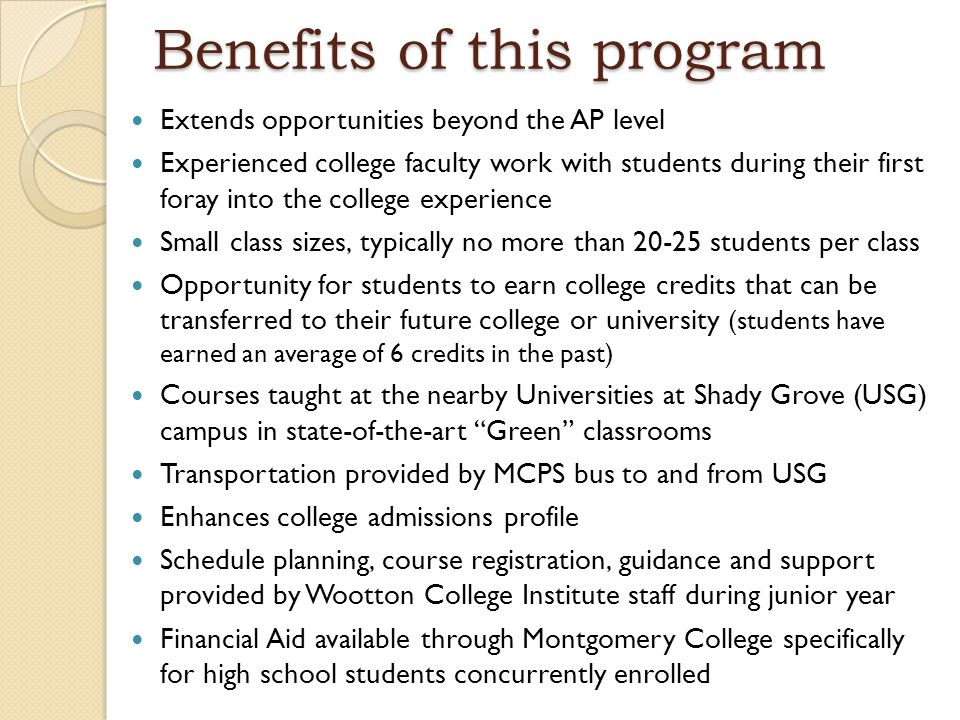 Benefits of this program Extends opportunities beyond the AP level Experienced college faculty work with students during their first foray into the college experience Small class sizes, typically no more than 20-25 students per class Opportunity for students to earn college credits that can be transferred to their future college or university (students have earned an average of 6 credits in the past) Courses taught at the nearby Universities at Shady Grove (USG) campus in state-of-the-art Green classrooms Transportation provided by MCPS bus to and from USG Enhances college admissions profile Schedule planning, course registration, guidance and support provided by Wootton College Institute staff during junior year Financial Aid available through Montgomery College specifically for high school students concurrently enrolled