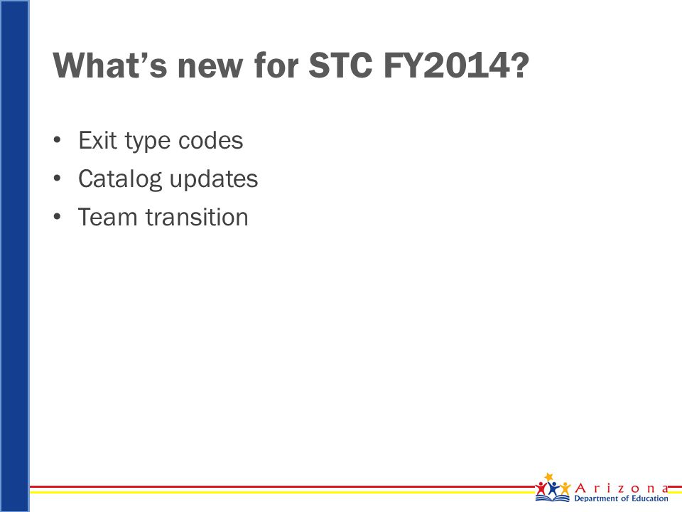 What's new for STC FY2014? Exit type codes Catalog updates Team transition