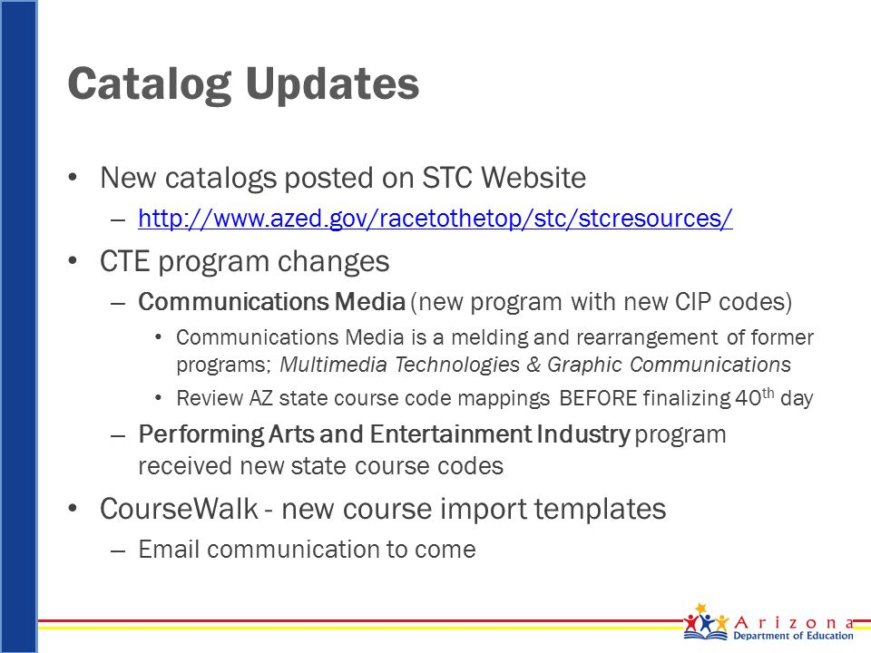 Catalog Updates New catalogs posted on STC Website – http://www.azed.gov/racetothetop/stc/stcresources/ http://www.azed.gov/racetothetop/stc/stcresources/ CTE program changes – Communications Media (new program with new CIP codes) Communications Media is a melding and rearrangement of former programs; Multimedia Technologies & Graphic Communications Review AZ state course code mappings BEFORE finalizing 40 th day – Performing Arts and Entertainment Industry program received new state course codes CourseWalk - new course import templates – Email communication to come