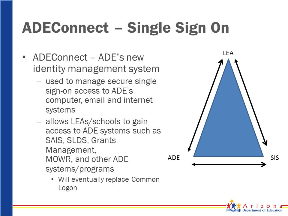 ADEConnect – Single Sign On ADEConnect – ADE's new identity management system – used to manage secure single sign-on access to ADE's computer, email and internet systems – allows LEAs/schools to gain access to ADE systems such as SAIS, SLDS, Grants Management, MOWR, and other ADE systems/programs Will eventually replace Common Logon LEA SISADE