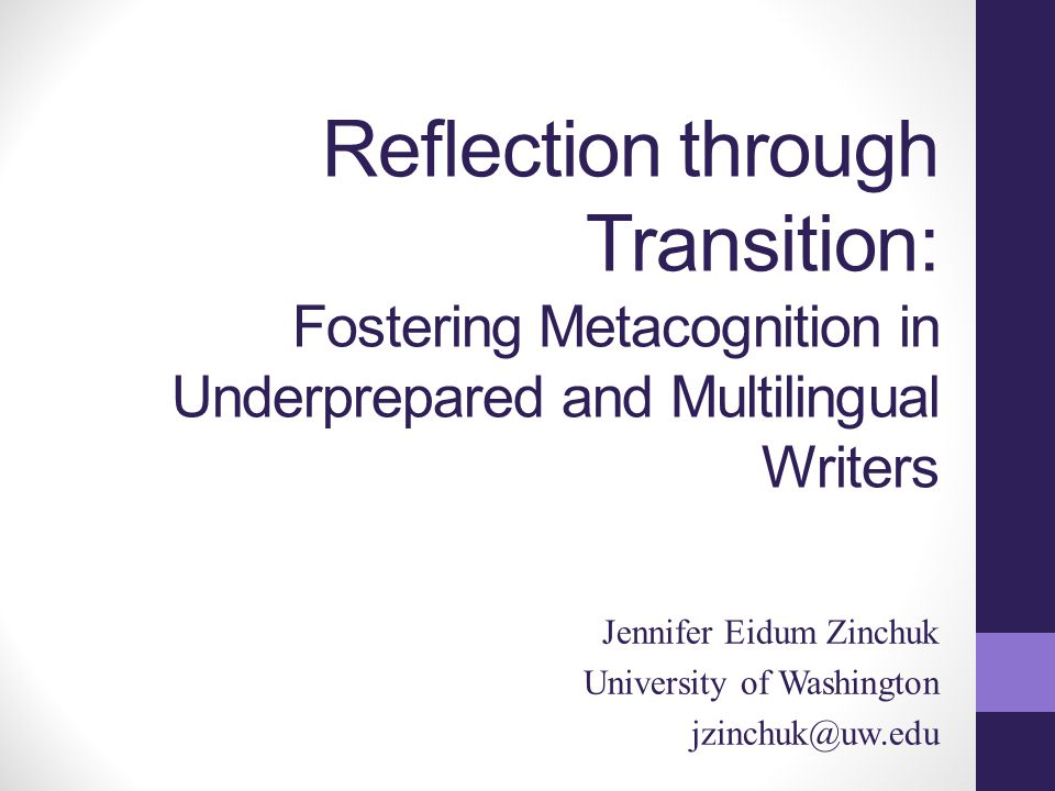 Reflection through Transition: Fostering Metacognition in Underprepared and Multilingual Writers Jennifer Eidum Zinchuk University of Washington jzinchuk@uw.edu