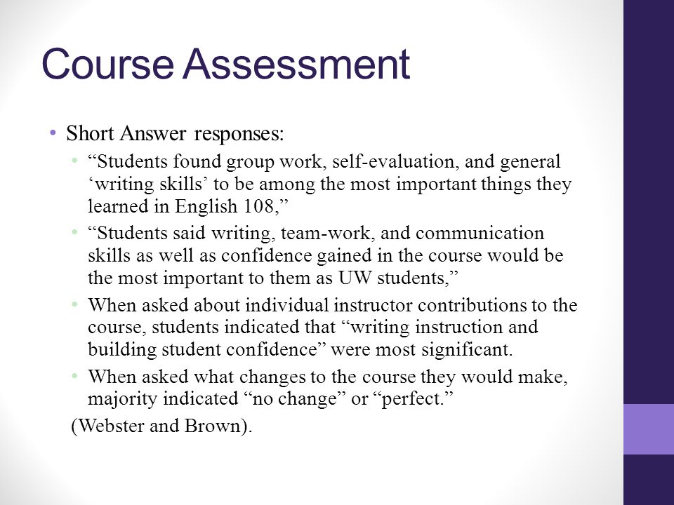 Course Assessment Short Answer responses: Students found group work, self-evaluation, and general 'writing skills' to be among the most important things they learned in English 108, Students said writing, team-work, and communication skills as well as confidence gained in the course would be the most important to them as UW students, When asked about individual instructor contributions to the course, students indicated that writing instruction and building student confidence were most significant.