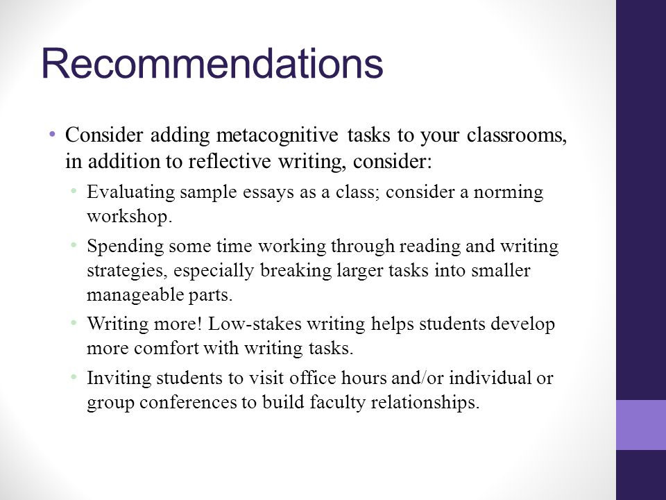 Recommendations Consider adding metacognitive tasks to your classrooms, in addition to reflective writing, consider: Evaluating sample essays as a class; consider a norming workshop.