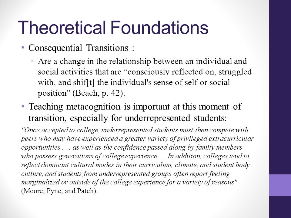 Theoretical Foundations Consequential Transitions : Are a change in the relationship between an individual and social activities that are consciously reflected on, struggled with, and shif[t] the individual s sense of self or social position (Beach, p.