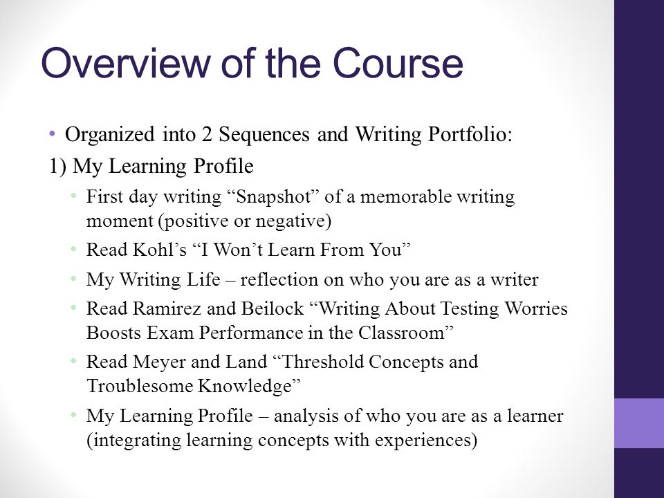 Overview of the Course Organized into 2 Sequences and Writing Portfolio: 1) My Learning Profile First day writing Snapshot of a memorable writing moment (positive or negative) Read Kohl's I Won't Learn From You My Writing Life – reflection on who you are as a writer Read Ramirez and Beilock Writing About Testing Worries Boosts Exam Performance in the Classroom Read Meyer and Land Threshold Concepts and Troublesome Knowledge My Learning Profile – analysis of who you are as a learner (integrating learning concepts with experiences)