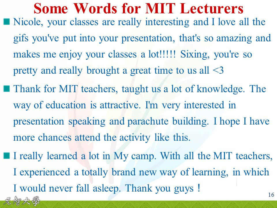16 Some Words for MIT Lecturers Nicole, your classes are really interesting and I love all the gifs you ve put into your presentation, that s so amazing and makes me enjoy your classes a lot!!!!.