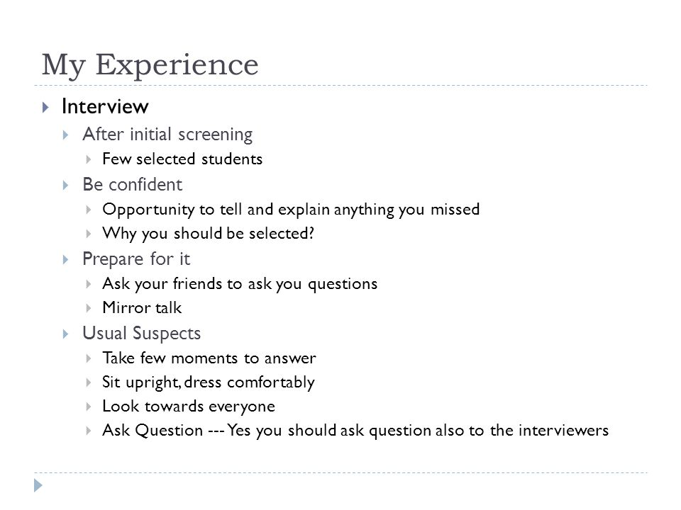 My Experience  Interview  After initial screening  Few selected students  Be confident  Opportunity to tell and explain anything you missed  Why you should be selected.
