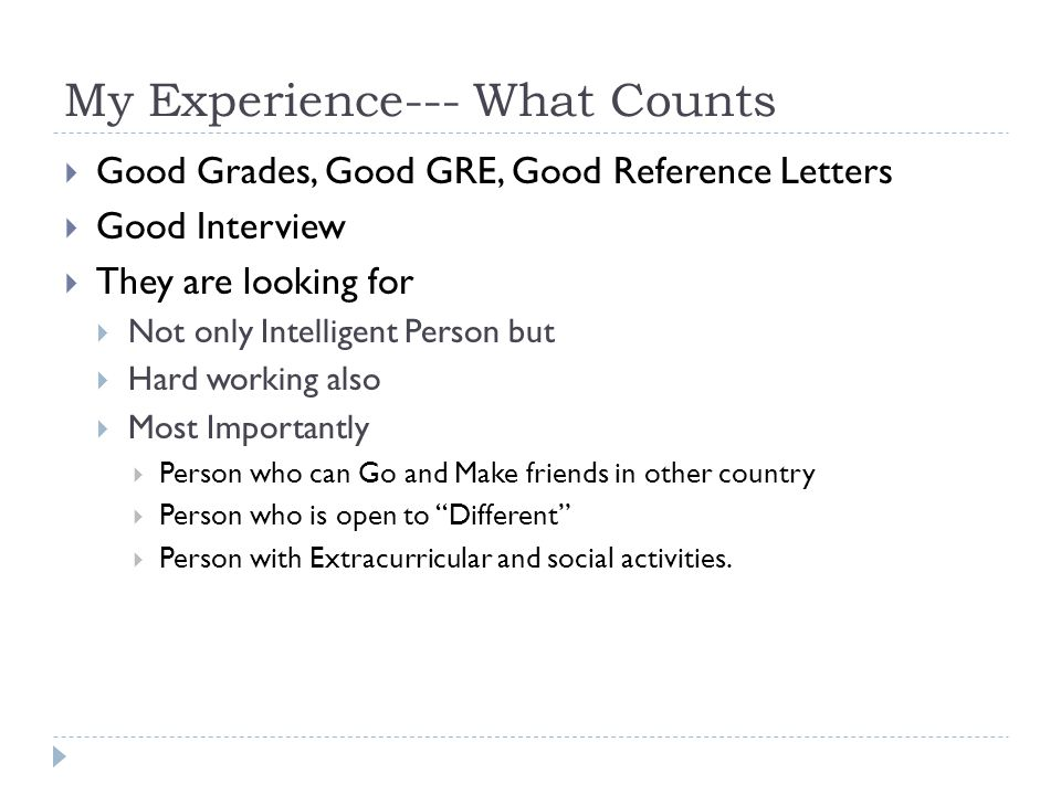 My Experience--- What Counts  Good Grades, Good GRE, Good Reference Letters  Good Interview  They are looking for  Not only Intelligent Person but  Hard working also  Most Importantly  Person who can Go and Make friends in other country  Person who is open to Different  Person with Extracurricular and social activities.