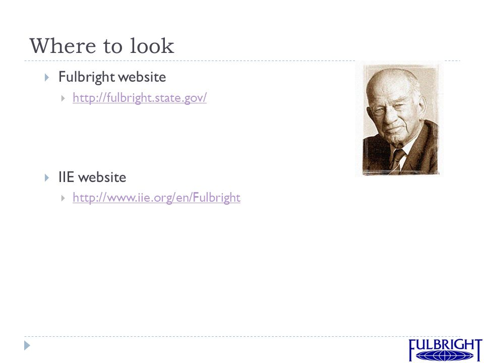 Where to look  Fulbright website  http://fulbright.state.gov/ http://fulbright.state.gov/  IIE website  http://www.iie.org/en/Fulbright http://www.iie.org/en/Fulbright