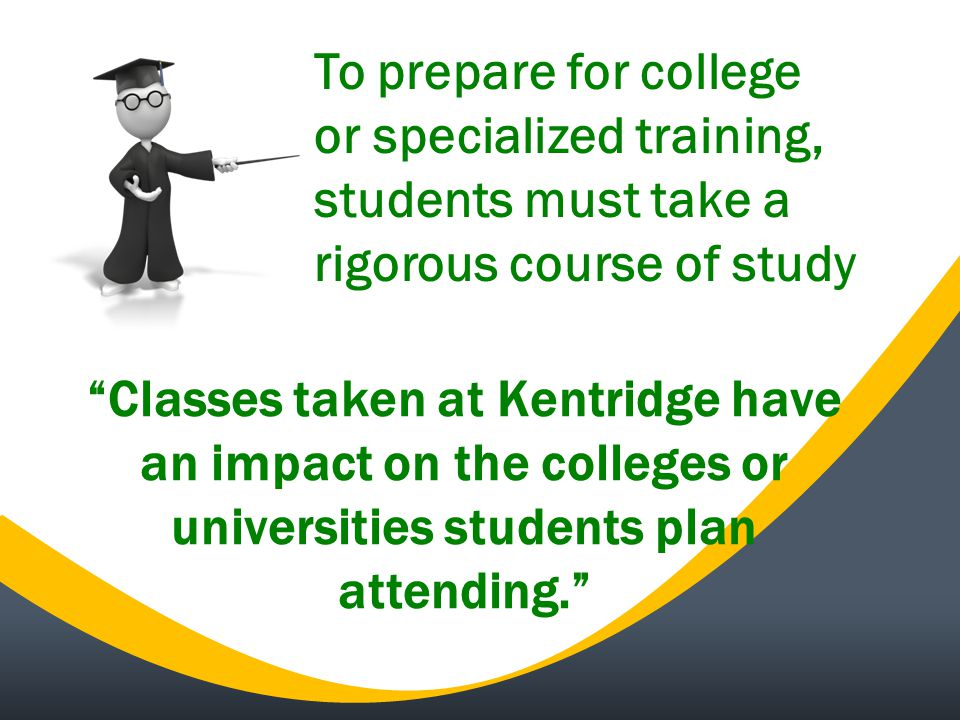 Classes taken at Kentridge have an impact on the colleges or universities students plan attending. To prepare for college or specialized training, students must take a rigorous course of study