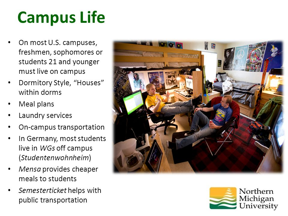 "On most U.S. campuses, freshmen, sophomores or students 21 and younger must live on campus Dormitory Style, ""Houses"" within dorms Meal plans Laundry s"