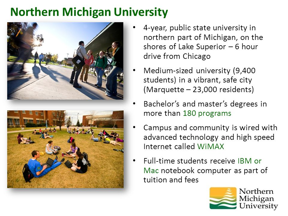 4-year, public state university in northern part of Michigan, on the shores of Lake Superior – 6 hour drive from Chicago Medium-sized university (9,400 students) in a vibrant, safe city (Marquette – 23,000 residents) Bachelor's and master's degrees in more than 180 programs Campus and community is wired with advanced technology and high speed Internet called WiMAX Full-time students receive IBM or Mac notebook computer as part of tuition and fees Northern Michigan University