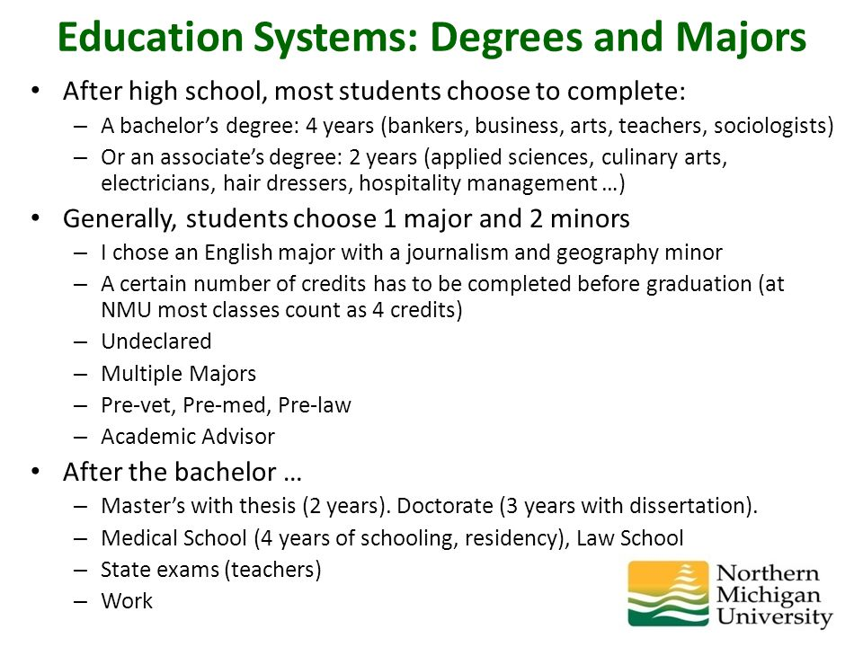 Education Systems: Degrees and Majors After high school, most students choose to complete: – A bachelor's degree: 4 years (bankers, business, arts, teachers, sociologists) – Or an associate's degree: 2 years (applied sciences, culinary arts, electricians, hair dressers, hospitality management …) Generally, students choose 1 major and 2 minors – I chose an English major with a journalism and geography minor – A certain number of credits has to be completed before graduation (at NMU most classes count as 4 credits) – Undeclared – Multiple Majors – Pre-vet, Pre-med, Pre-law – Academic Advisor After the bachelor … – Master's with thesis (2 years).