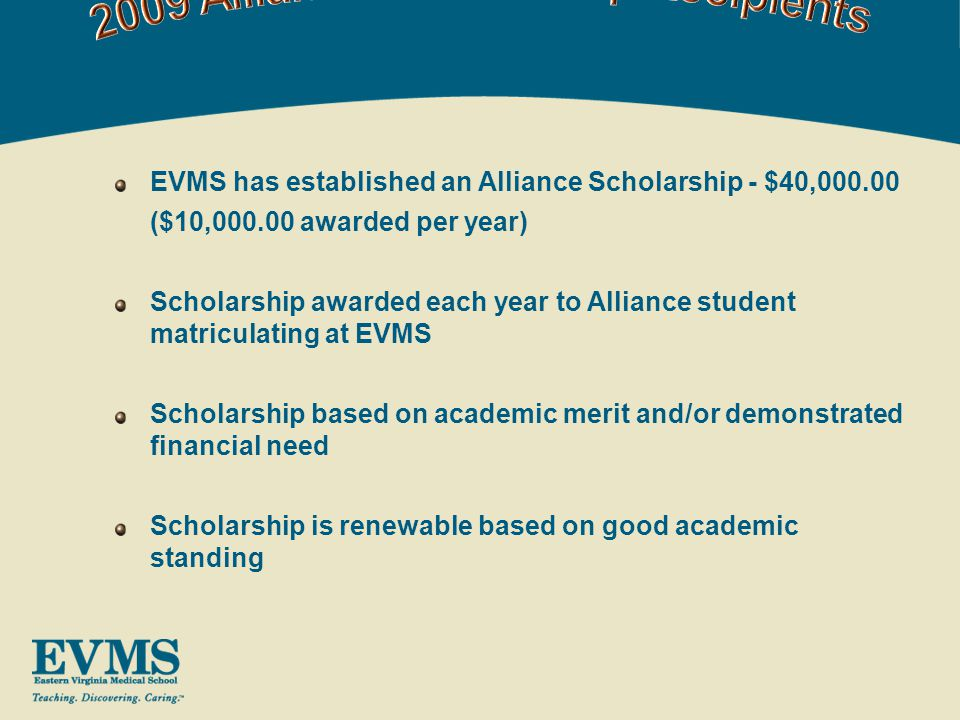 EVMS has established an Alliance Scholarship - $40,000.00 ($10,000.00 awarded per year) Scholarship awarded each year to Alliance student matriculating at EVMS Scholarship based on academic merit and/or demonstrated financial need Scholarship is renewable based on good academic standing