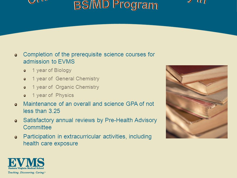 Completion of the prerequisite science courses for admission to EVMS 1 year of Biology 1 year of General Chemistry 1 year of Organic Chemistry 1 year of Physics Maintenance of an overall and science GPA of not less than 3.25 Satisfactory annual reviews by Pre-Health Advisory Committee Participation in extracurricular activities, including health care exposure