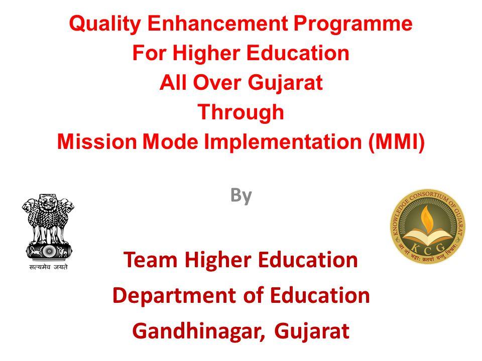 Quality Enhancement Programme For Higher Education All Over Gujarat Through Mission Mode Implementation (MMI) By Team Higher Education Department of Education Gandhinagar, Gujarat