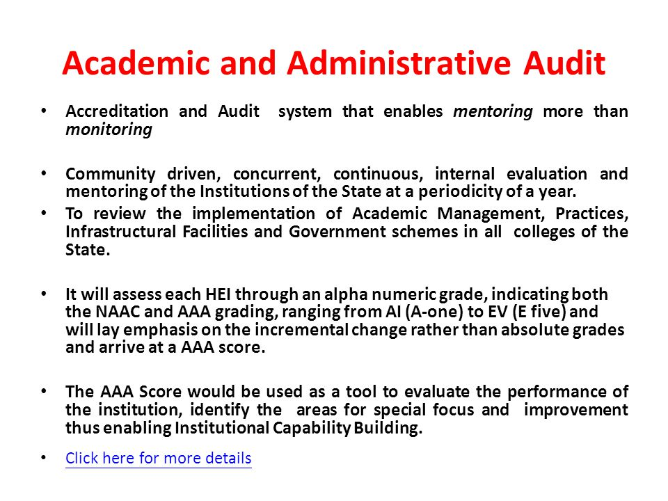 Academic and Administrative Audit Accreditation and Audit system that enables mentoring more than monitoring Community driven, concurrent, continuous, internal evaluation and mentoring of the Institutions of the State at a periodicity of a year.