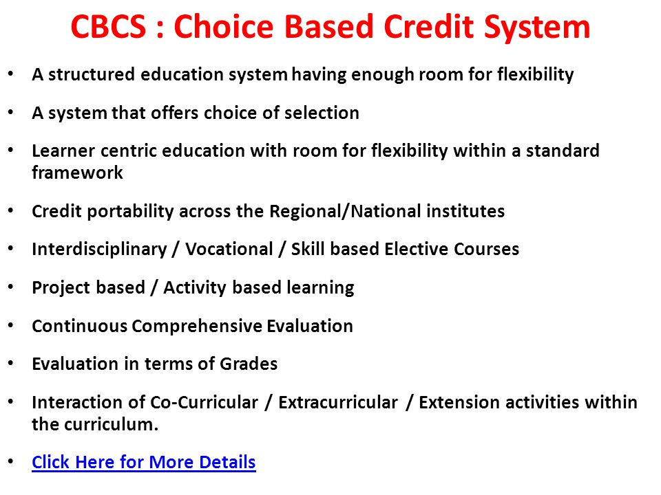 CBCS : Choice Based Credit System A structured education system having enough room for flexibility A system that offers choice of selection Learner centric education with room for flexibility within a standard framework Credit portability across the Regional/National institutes Interdisciplinary / Vocational / Skill based Elective Courses Project based / Activity based learning Continuous Comprehensive Evaluation Evaluation in terms of Grades Interaction of Co-Curricular / Extracurricular / Extension activities within the curriculum.