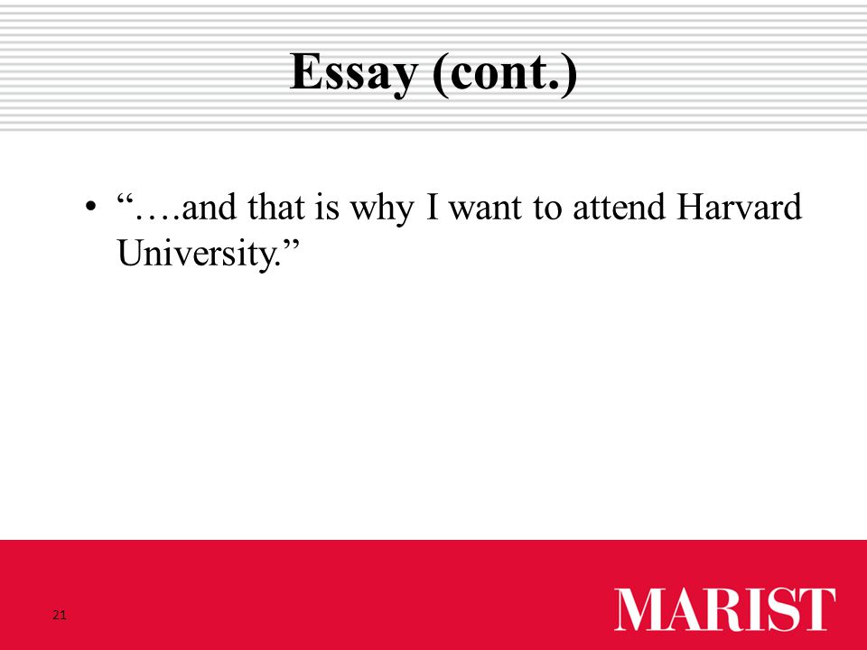 21 Essay (cont.) ….and that is why I want to attend HarvardUniversity.