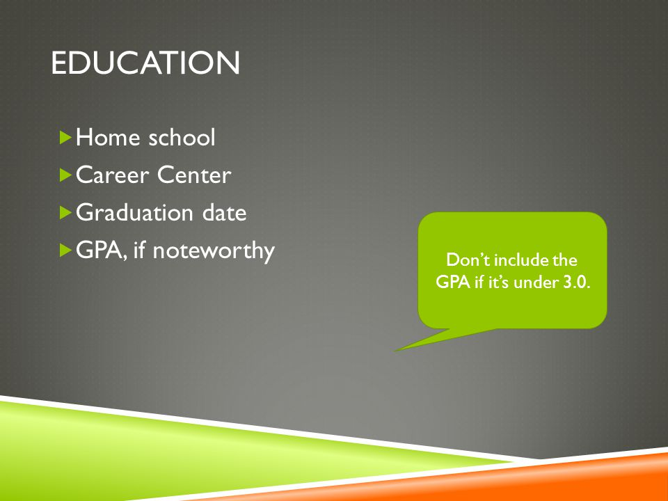 EDUCATION  Home school  Career Center  Graduation date  GPA, if noteworthy Don't include the GPA if it's under 3.0.