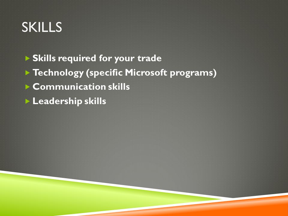 SKILLS  Skills required for your trade  Technology (specific Microsoft programs)  Communication skills  Leadership skills