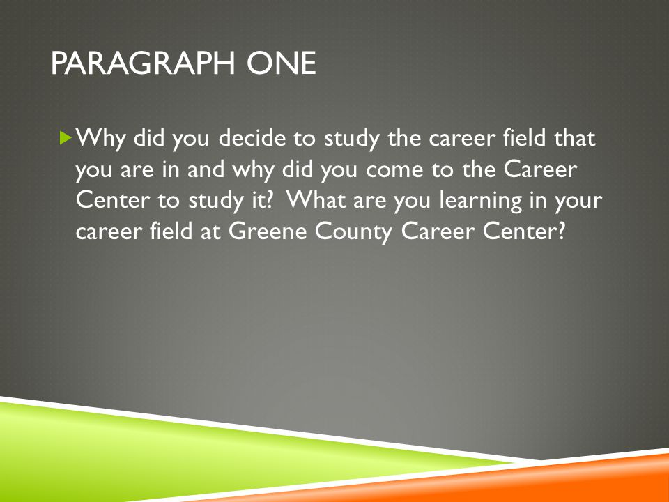 PARAGRAPH ONE  Why did you decide to study the career field that you are in and why did you come to the Career Center to study it.