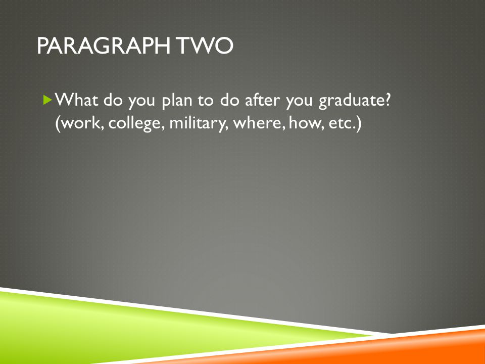 PARAGRAPH TWO  What do you plan to do after you graduate.