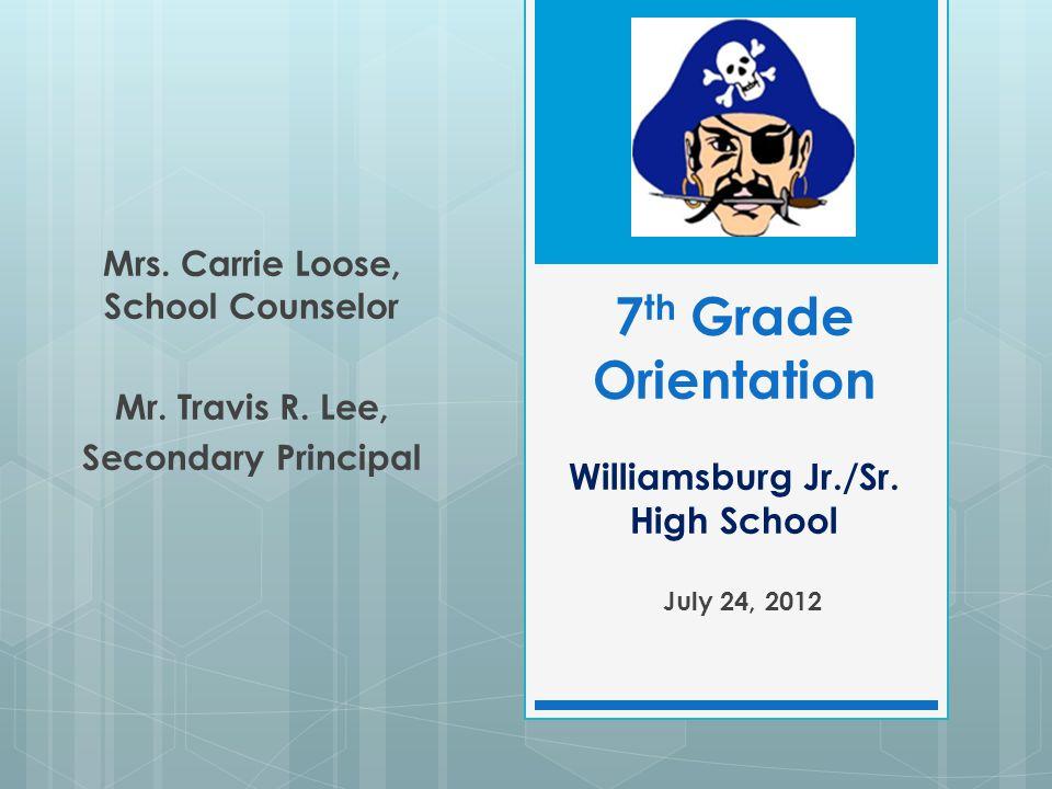 7 th Grade Orientation Williamsburg Jr./Sr. High School July 24, 2012 Mrs. Carrie Loose, School Counselor Mr. Travis R. Lee, Secondary Principal