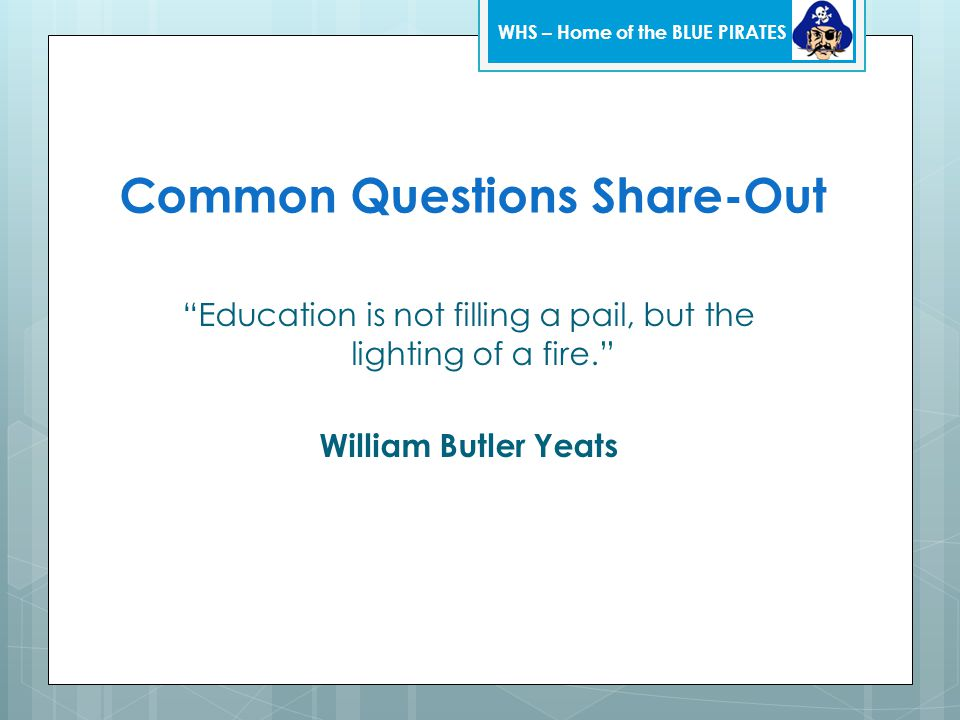 """Common Questions Share-Out """"Education is not filling a pail, but the lighting of a fire."""" William Butler Yeats WHS – Home of the BLUE PIRATES"""